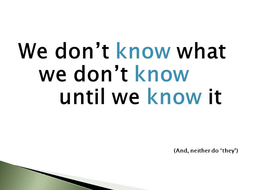 We don't know what we don't know until we know it (And, neither do 'they')