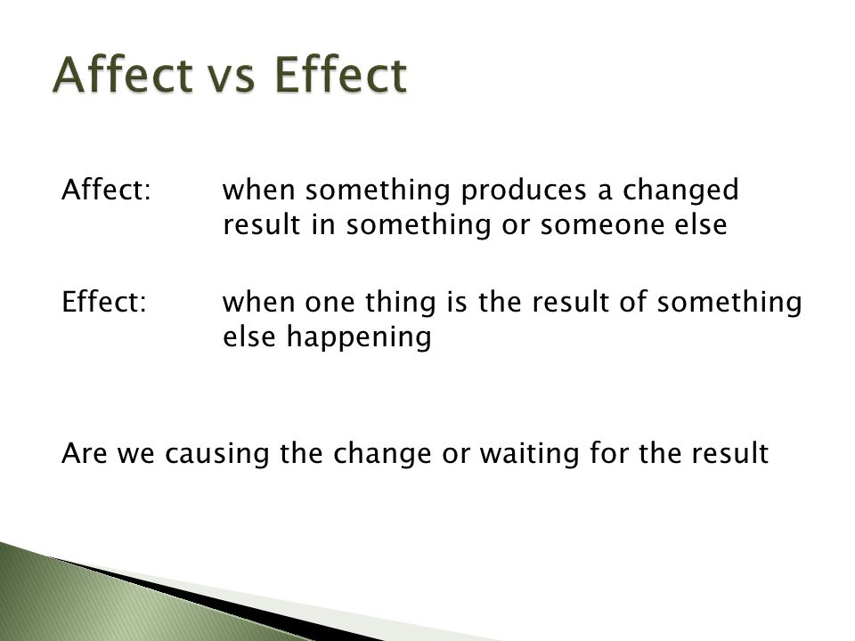 Affect: when something produces a changed result in something or someone else Effect:when one thing is the result of something else happening Are we causing the change or waiting for the result