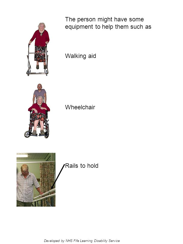 The person might have some equipment to help them such as Walking aid Wheelchair Rails to hold Developed by NHS Fife Learning Disability Service