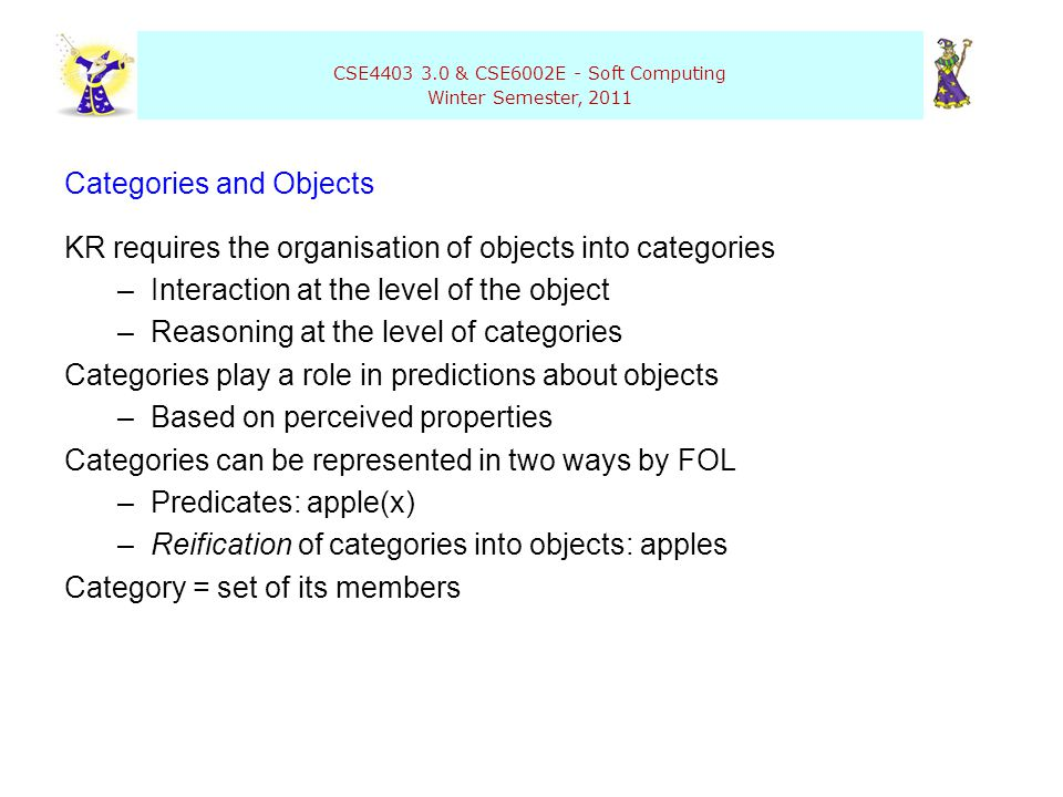 CSE4403 3.0 & CSE6002E - Soft Computing Winter Semester, 2011 Categories and Objects KR requires the organisation of objects into categories –Interact