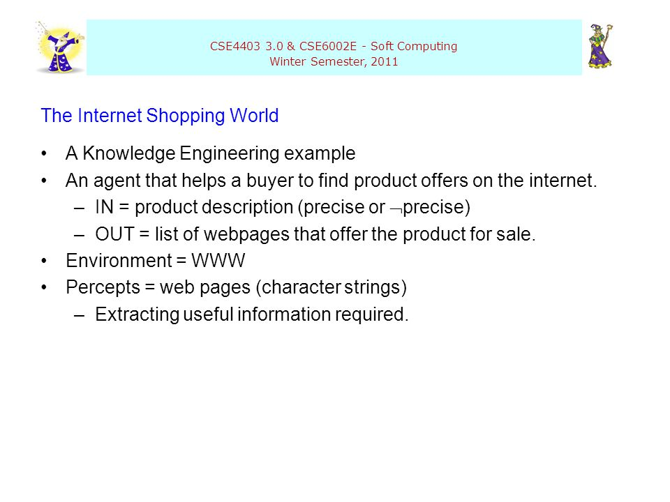 CSE4403 3.0 & CSE6002E - Soft Computing Winter Semester, 2011 The Internet Shopping World A Knowledge Engineering example An agent that helps a buyer