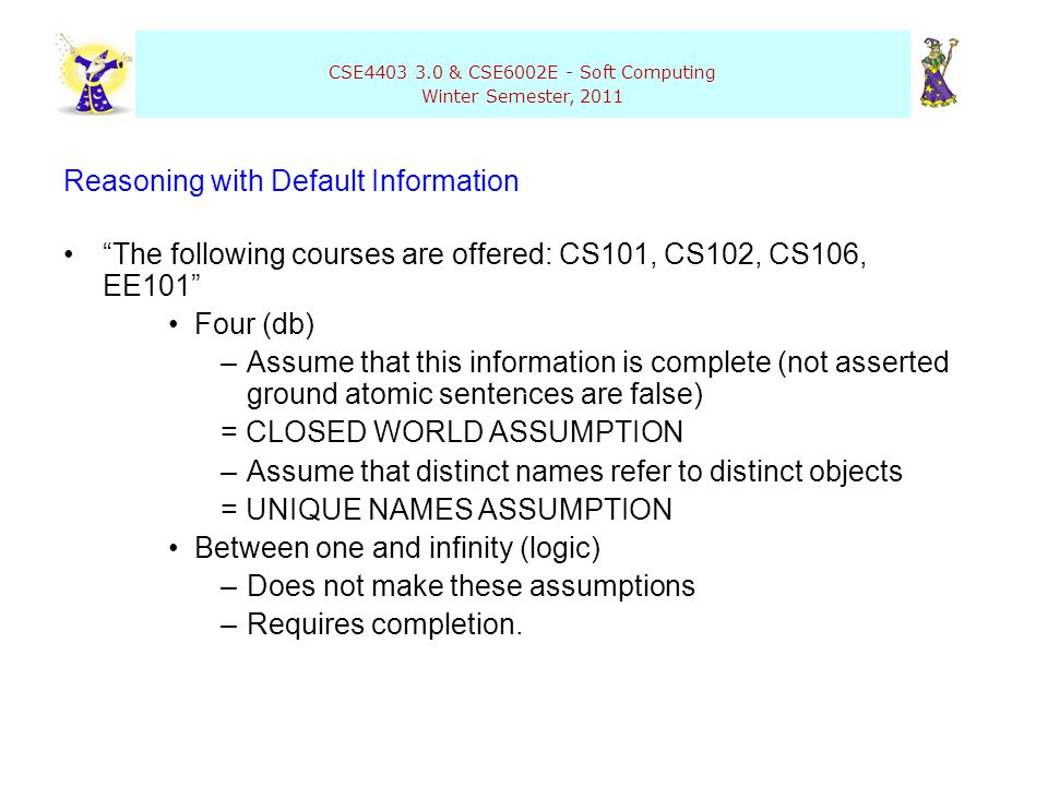 "CSE4403 3.0 & CSE6002E - Soft Computing Winter Semester, 2011 Reasoning with Default Information ""The following courses are offered: CS101, CS102, CS1"