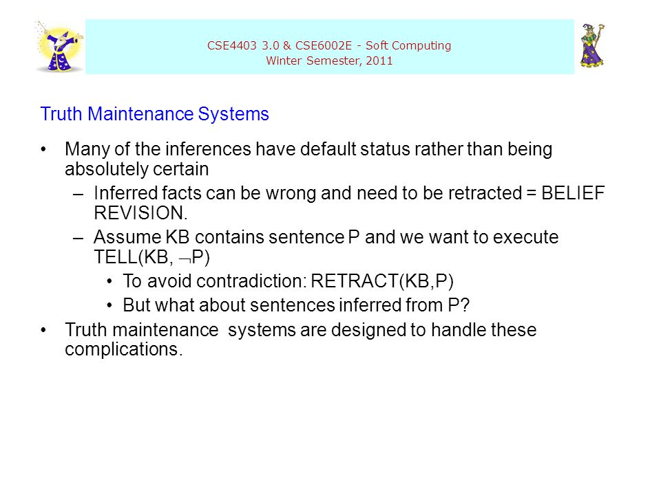 CSE4403 3.0 & CSE6002E - Soft Computing Winter Semester, 2011 Truth Maintenance Systems Many of the inferences have default status rather than being a