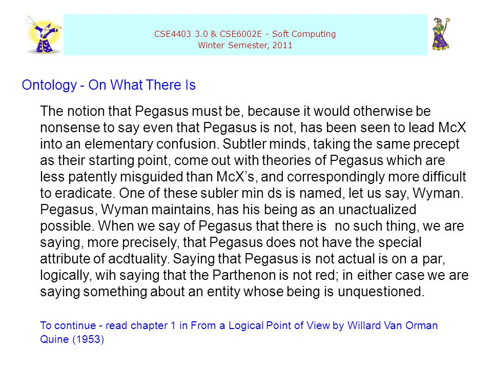 CSE4403 3.0 & CSE6002E - Soft Computing Winter Semester, 2011 Ontology - On What There Is The notion that Pegasus must be, because it would otherwise