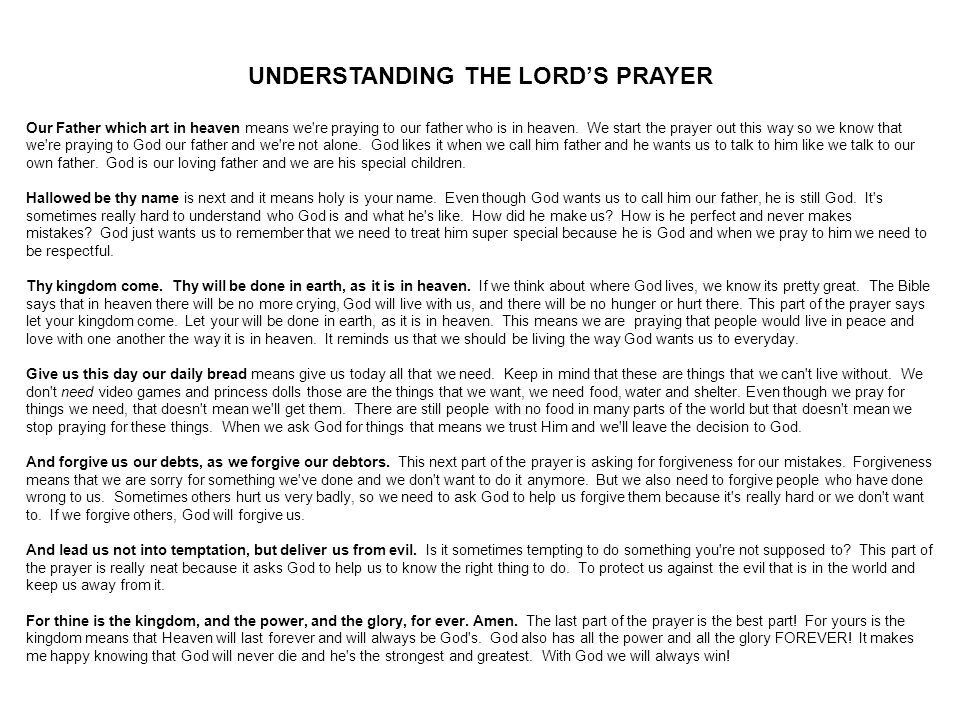 UNDERSTANDING THE LORD'S PRAYER Our Father which art in heaven means we're praying to our father who is in heaven. We start the prayer out this way so