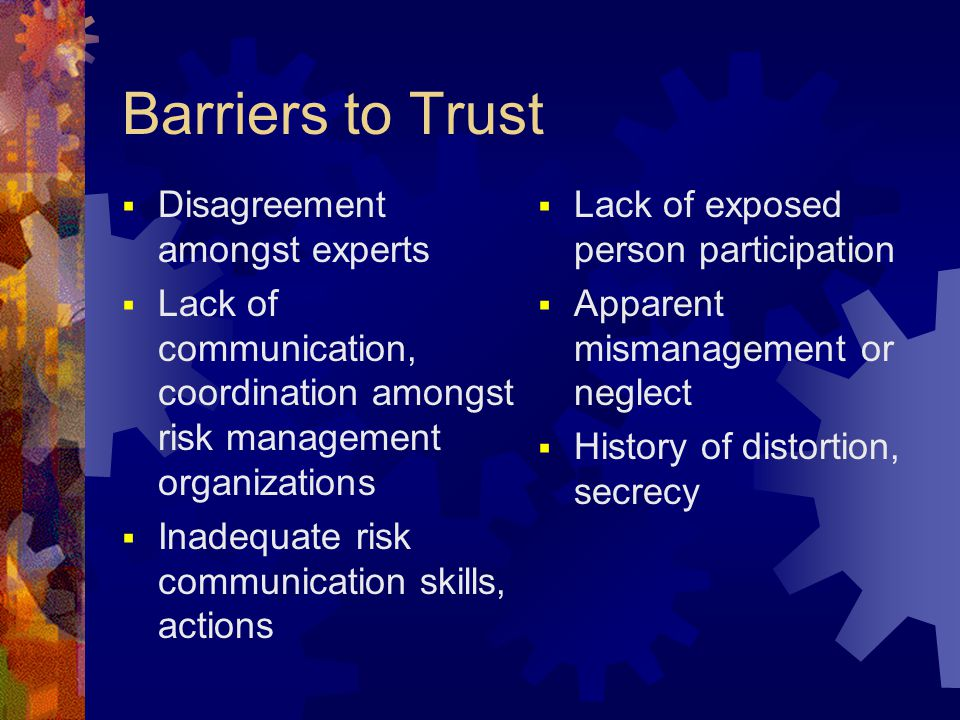 Barriers to Trust  Disagreement amongst experts  Lack of communication, coordination amongst risk management organizations  Inadequate risk communi