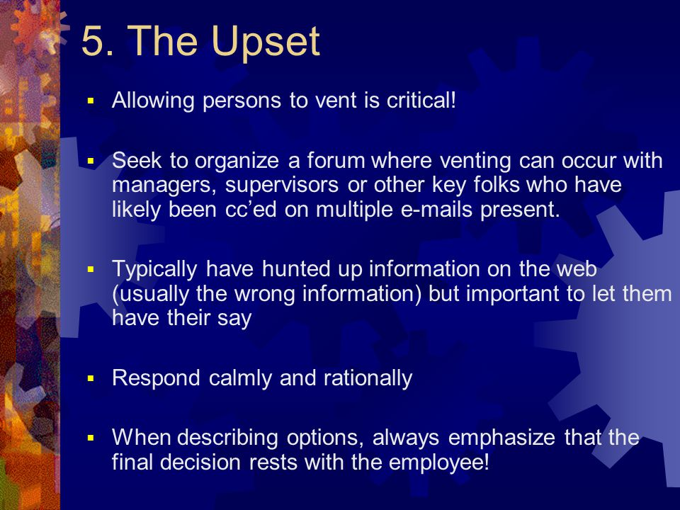 5. The Upset  Allowing persons to vent is critical!  Seek to organize a forum where venting can occur with managers, supervisors or other key folks