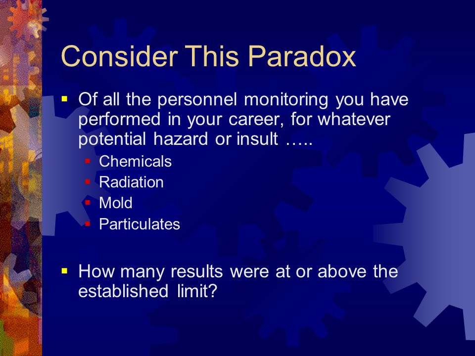 Consider This Paradox  Of all the personnel monitoring you have performed in your career, for whatever potential hazard or insult …..  Chemicals  R