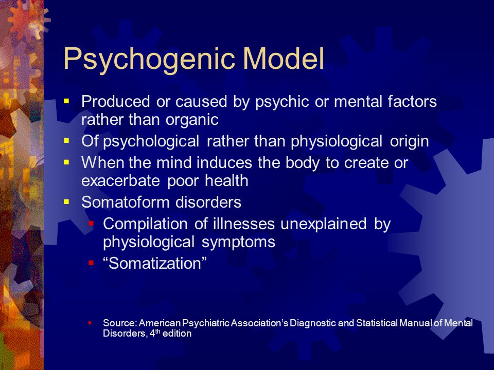 Psychogenic Model  Produced or caused by psychic or mental factors rather than organic  Of psychological rather than physiological origin  When the
