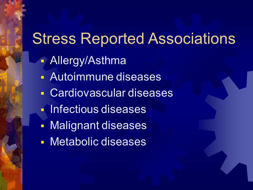 Stress Reported Associations  Allergy/Asthma  Autoimmune diseases  Cardiovascular diseases  Infectious diseases  Malignant diseases  Metabolic d