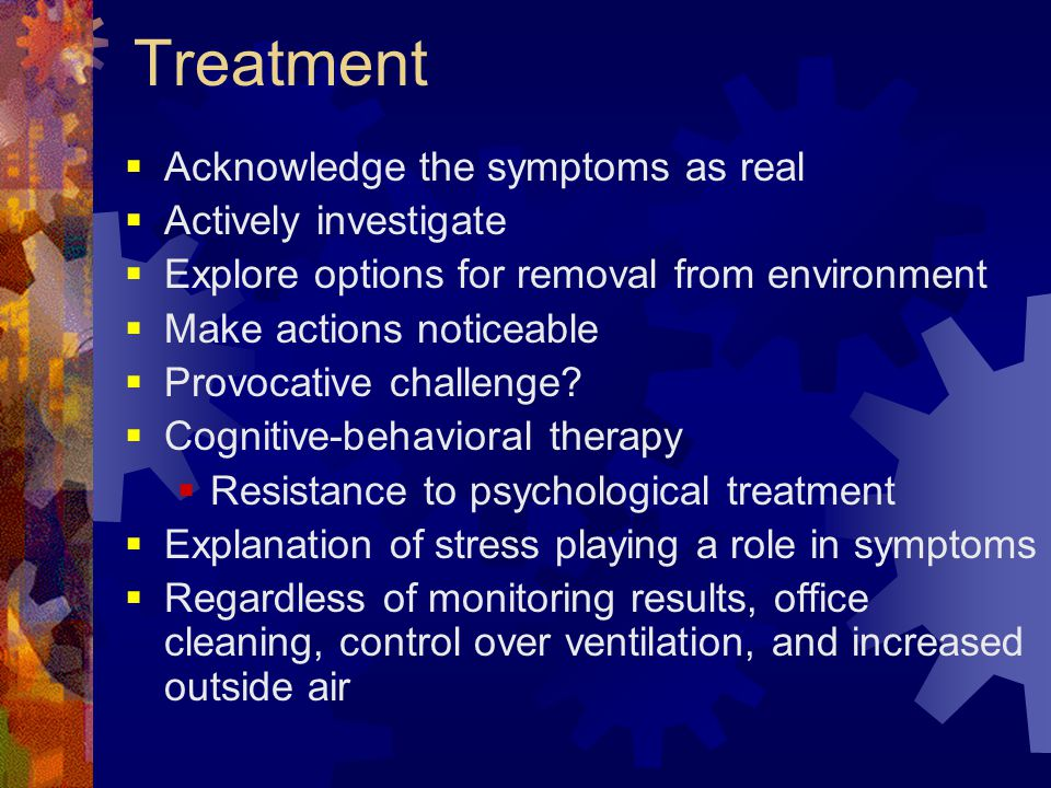 Treatment  Acknowledge the symptoms as real  Actively investigate  Explore options for removal from environment  Make actions noticeable  Provoca