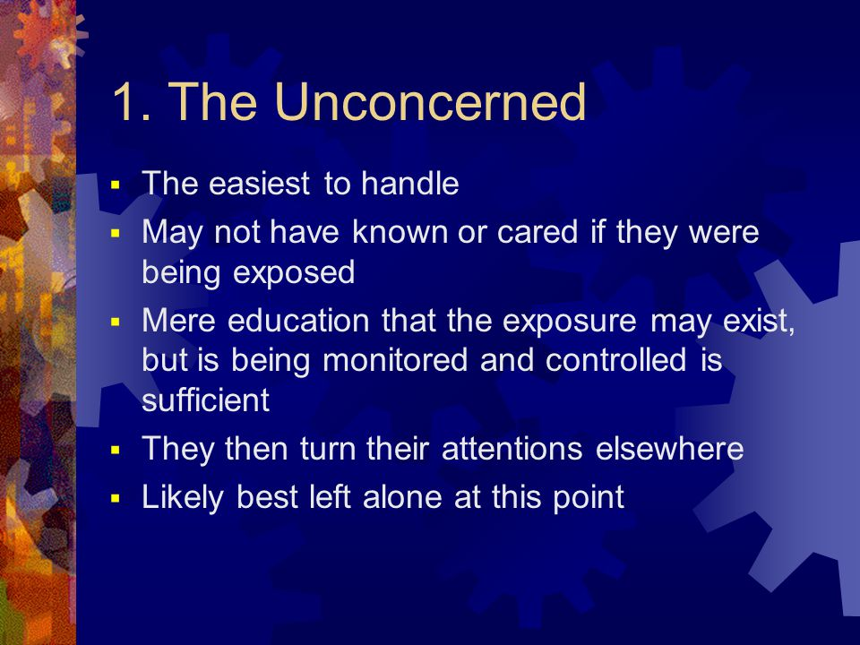 1. The Unconcerned  The easiest to handle  May not have known or cared if they were being exposed  Mere education that the exposure may exist, but