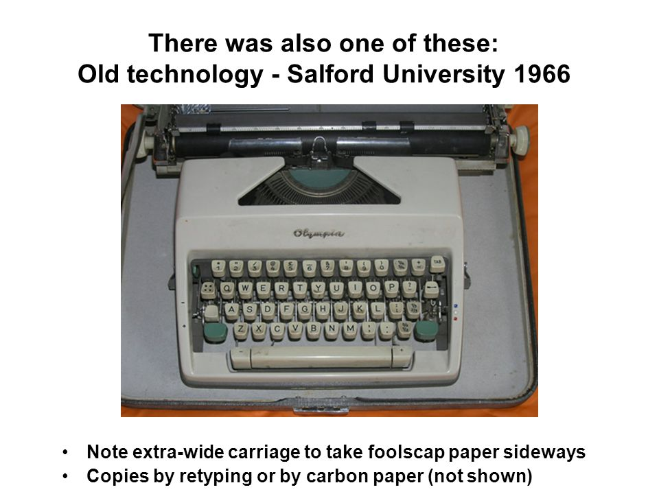 There was also one of these: Old technology - Salford University 1966 Note extra-wide carriage to take foolscap paper sideways Copies by retyping or by carbon paper (not shown)