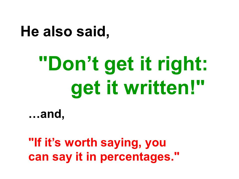 He also said, Don't get it right: get it written! …and, If it's worth saying, you can say it in percentages.