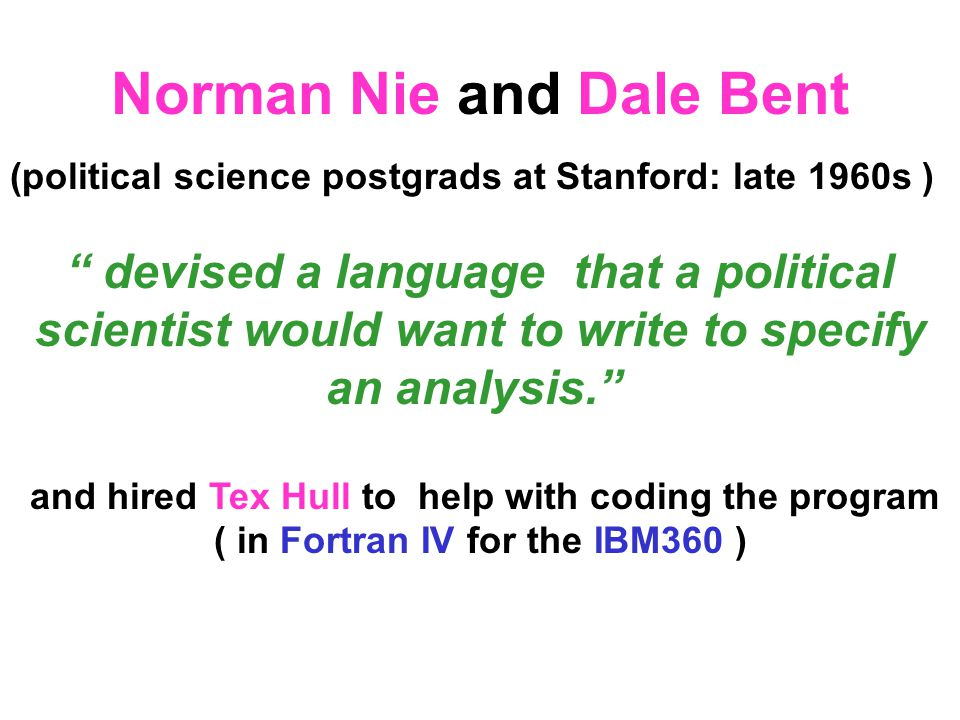 (political science postgrads at Stanford: late 1960s ) devised a language that a political scientist would want to write to specify an analysis. and hired Tex Hull to help with coding the program ( in Fortran IV for the IBM360 ) Norman Nie and Dale Bent