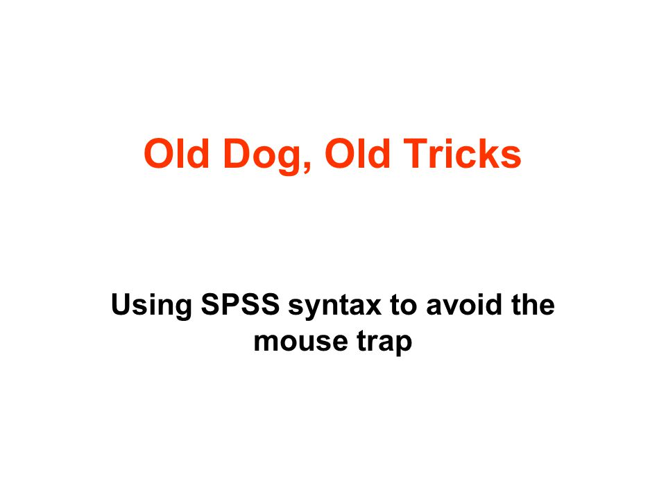 Old Dog, Old Tricks Using SPSS syntax to avoid the mouse trap