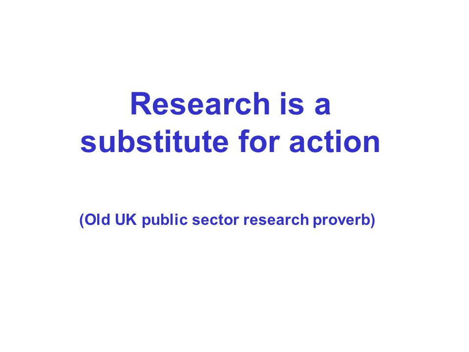 Research is a substitute for action (Old UK public sector research proverb)