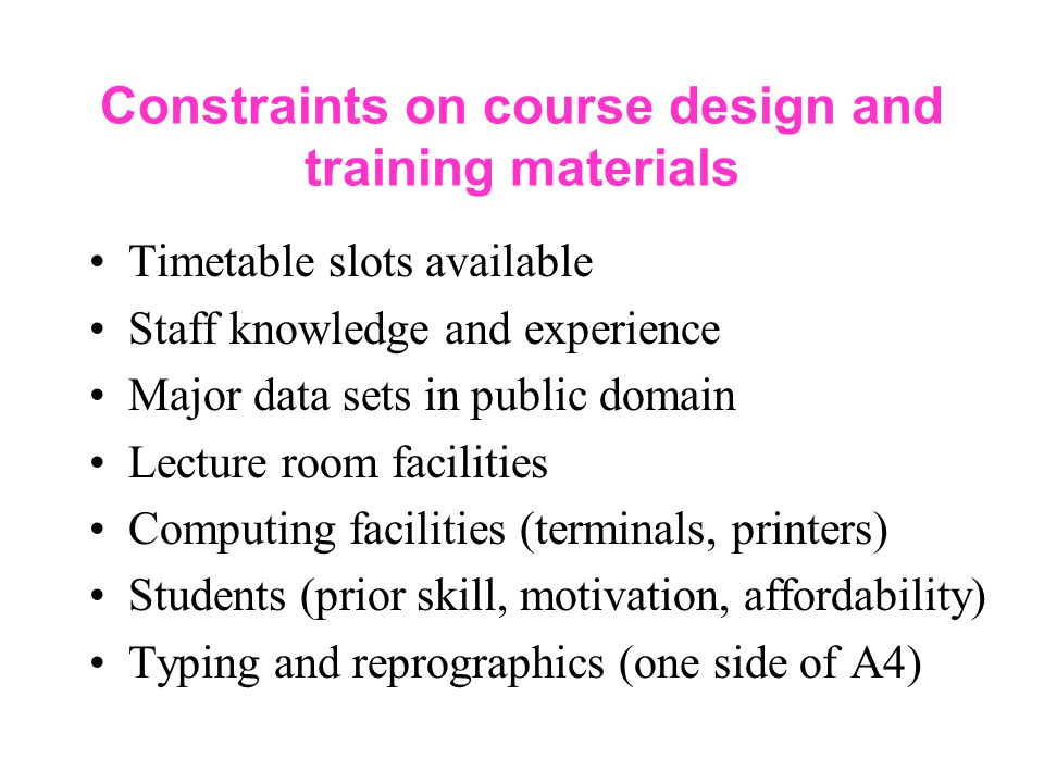 Constraints on course design and training materials Timetable slots available Staff knowledge and experience Major data sets in public domain Lecture