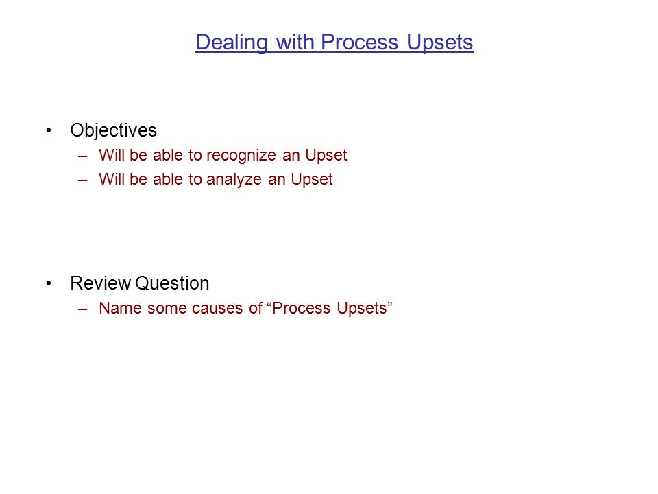 Dealing with Process Upsets Objectives –Will be able to recognize an Upset –Will be able to analyze an Upset Review Question –Name some causes of Process Upsets