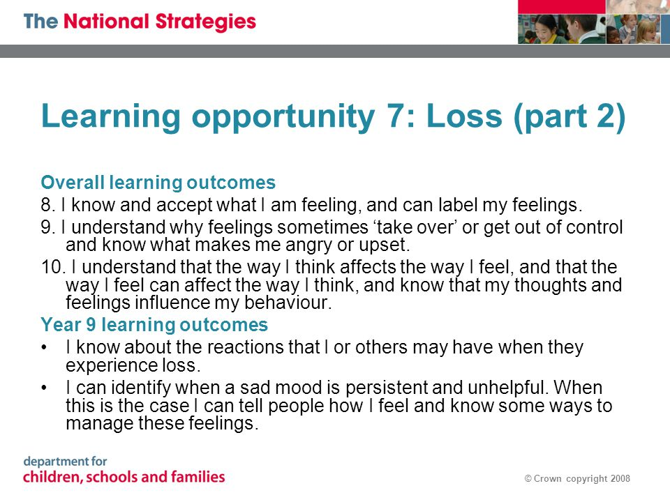 © Crown copyright 2008 Learning opportunity 7: Loss (part 2) Overall learning outcomes 8. I know and accept what I am feeling, and can label my feelin