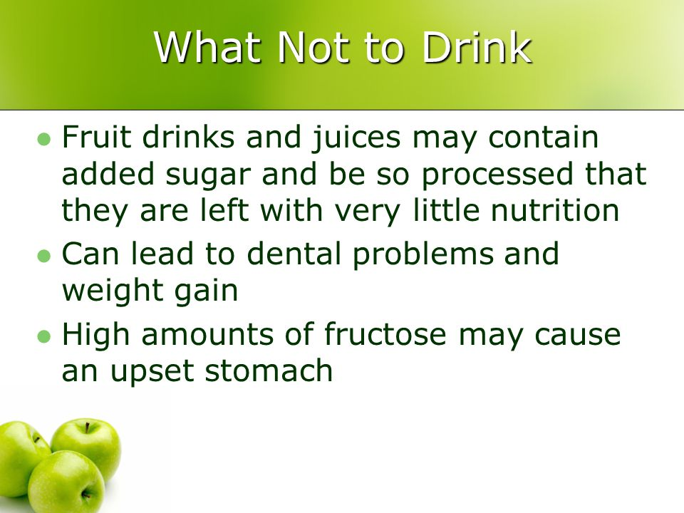 What Not to Drink Fruit drinks and juices may contain added sugar and be so processed that they are left with very little nutrition Can lead to dental problems and weight gain High amounts of fructose may cause an upset stomach