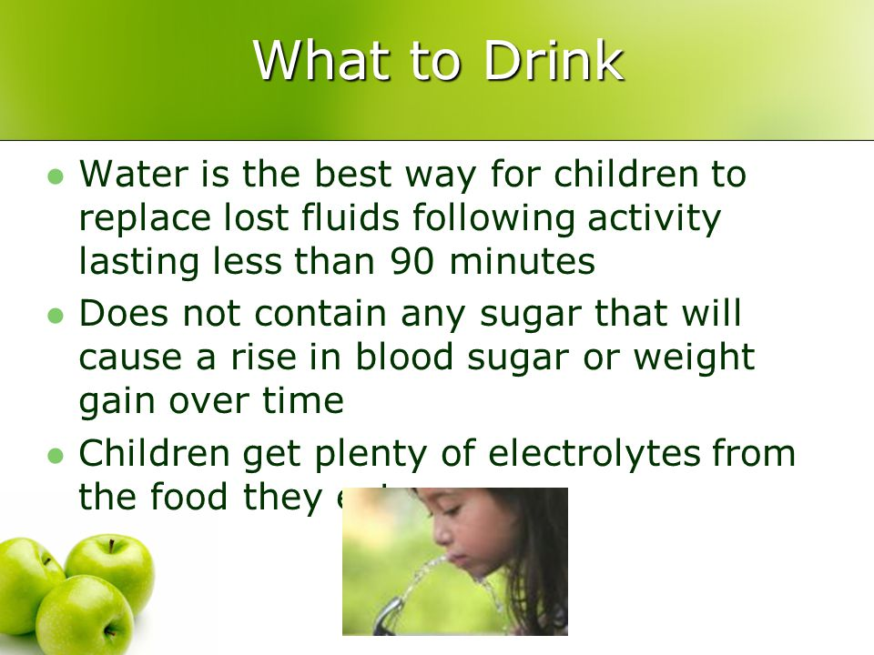 What to Drink Water is the best way for children to replace lost fluids following activity lasting less than 90 minutes Does not contain any sugar that will cause a rise in blood sugar or weight gain over time Children get plenty of electrolytes from the food they eat
