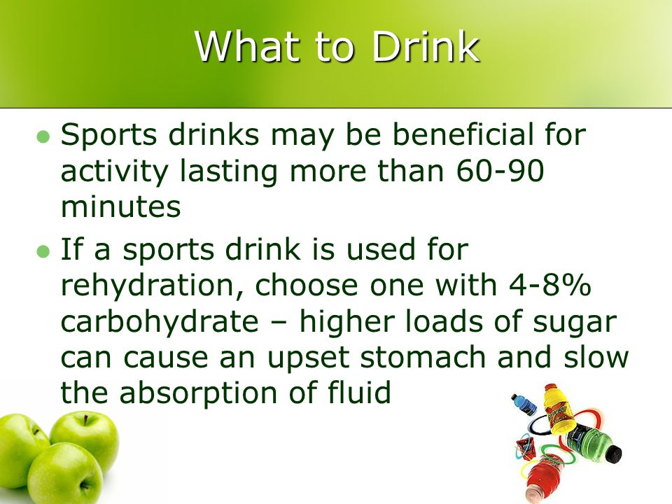 What to Drink Sports drinks may be beneficial for activity lasting more than 60-90 minutes If a sports drink is used for rehydration, choose one with
