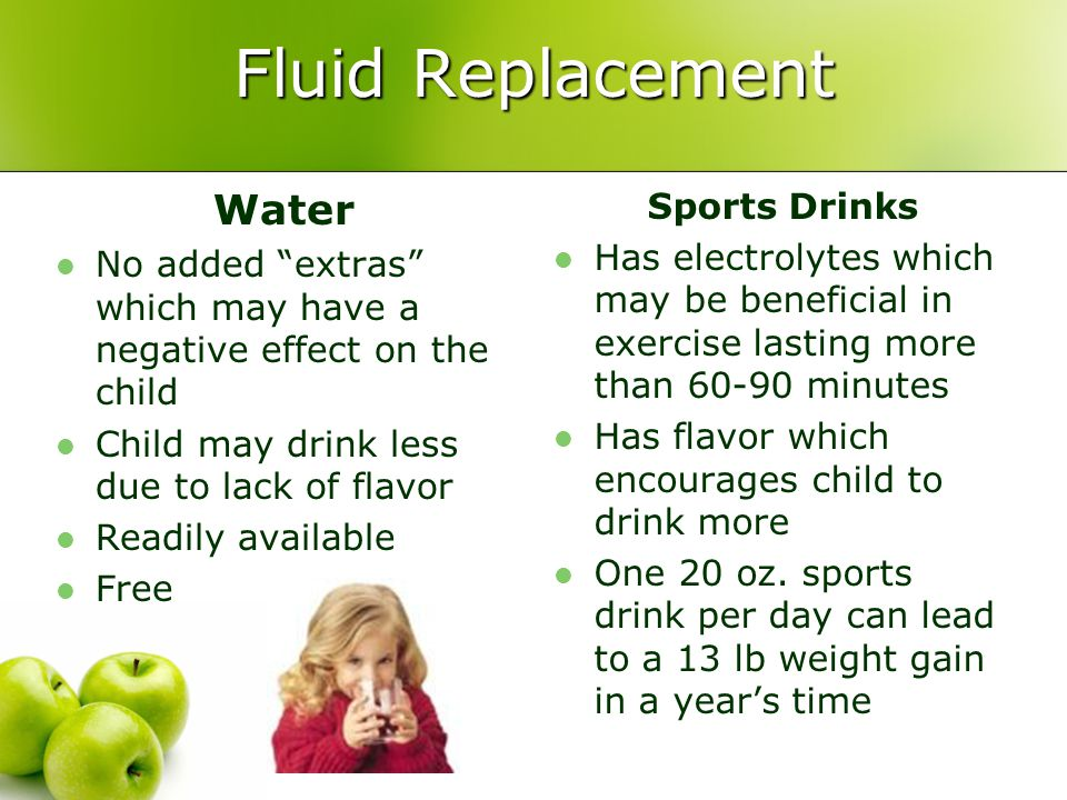 """Fluid Replacement Water No added """"extras"""" which may have a negative effect on the child Child may drink less due to lack of flavor Readily available F"""