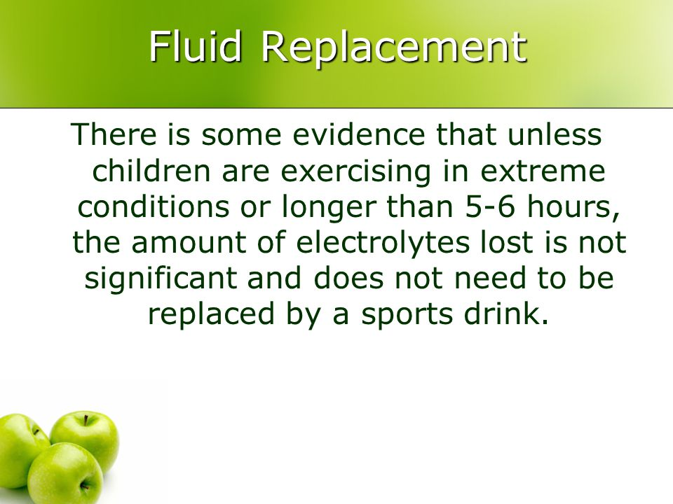 Fluid Replacement There is some evidence that unless children are exercising in extreme conditions or longer than 5-6 hours, the amount of electrolyte