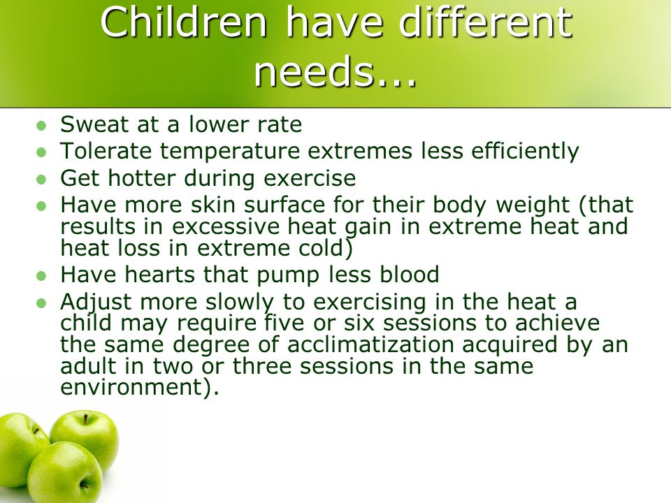 Children have different needs... Sweat at a lower rate Tolerate temperature extremes less efficiently Get hotter during exercise Have more skin surfac