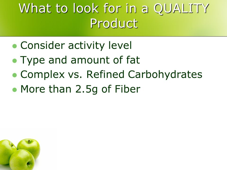 What to look for in a QUALITY Product Consider activity level Type and amount of fat Complex vs. Refined Carbohydrates More than 2.5g of Fiber