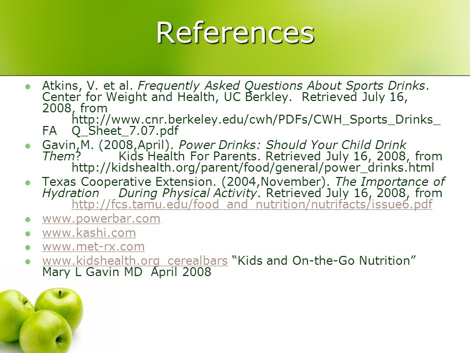 References Atkins, V. et al. Frequently Asked Questions About Sports Drinks. Center for Weight and Health, UC Berkley. Retrieved July 16, 2008, from h