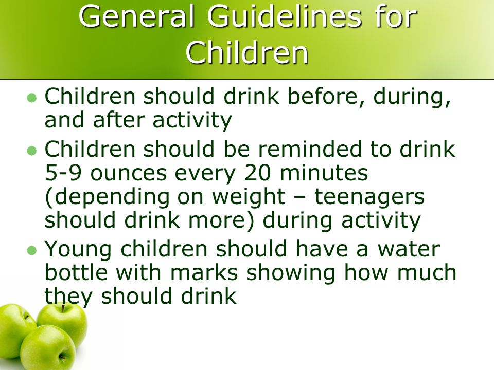 General Guidelines for Children Children should drink before, during, and after activity Children should be reminded to drink 5-9 ounces every 20 minutes (depending on weight – teenagers should drink more) during activity Young children should have a water bottle with marks showing how much they should drink