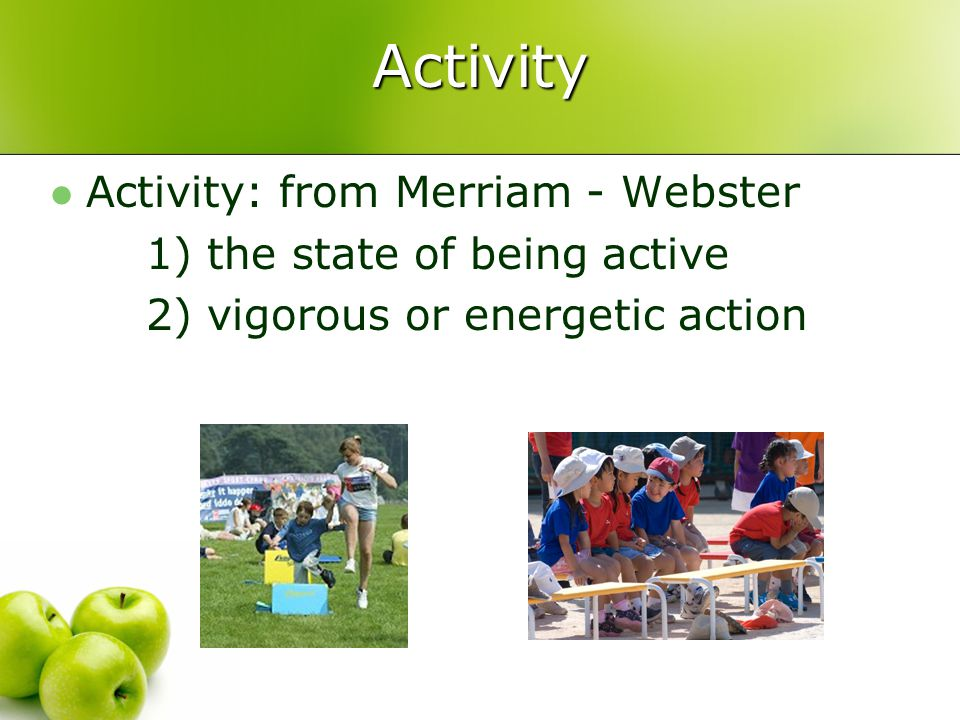 Activity Activity: from Merriam - Webster 1) the state of being active 2) vigorous or energetic action