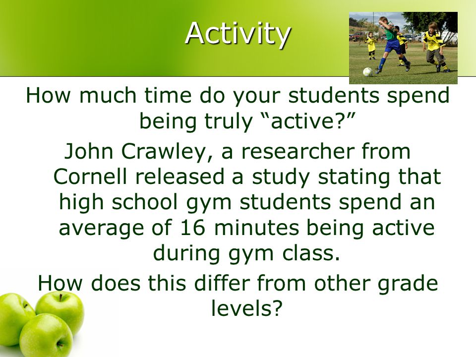 Activity How much time do your students spend being truly active? John Crawley, a researcher from Cornell released a study stating that high school gym students spend an average of 16 minutes being active during gym class.