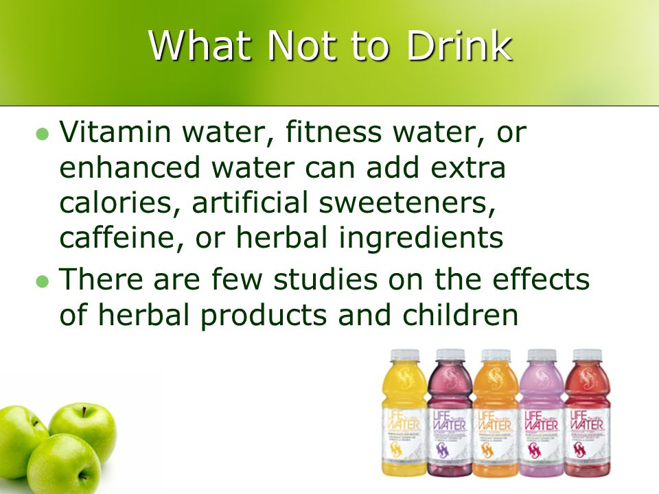 What Not to Drink Vitamin water, fitness water, or enhanced water can add extra calories, artificial sweeteners, caffeine, or herbal ingredients There are few studies on the effects of herbal products and children
