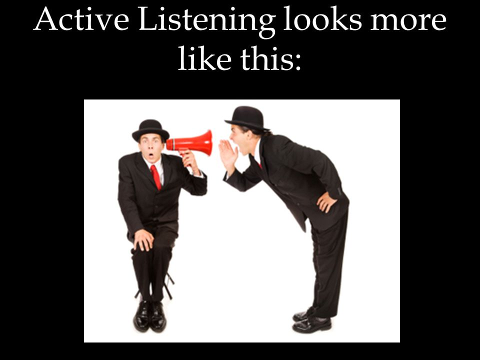 Active Listening looks more like this: