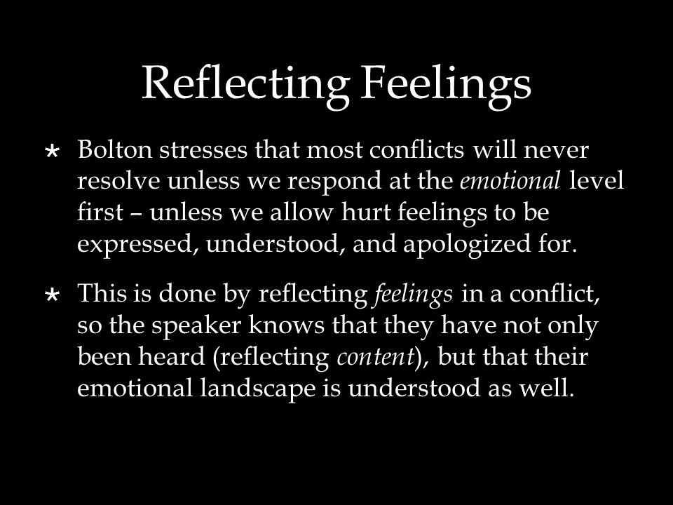 Reflecting Feelings  Bolton stresses that most conflicts will never resolve unless we respond at the emotional level first – unless we allow hurt fee