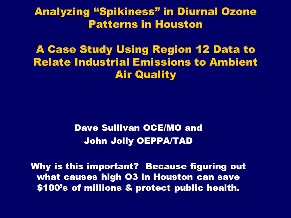 Analyzing Spikiness in Diurnal Ozone Patterns in Houston A Case Study Using Region 12 Data to Relate Industrial Emissions to Ambient Air Quality Dave Sullivan OCE/MO and John Jolly OEPPA/TAD Why is this important.
