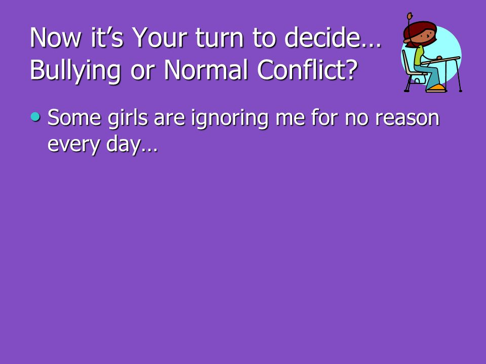 Now it's Your turn to decide… Bullying or Normal Conflict.