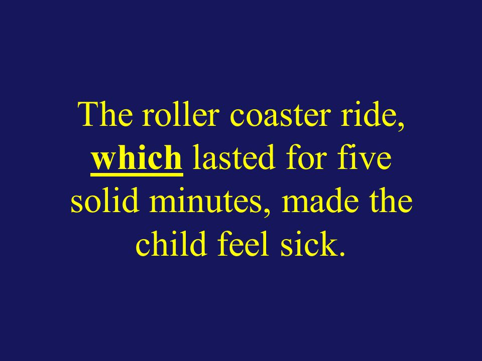 The roller coaster ride, which lasted for five solid minutes, made the child feel sick.
