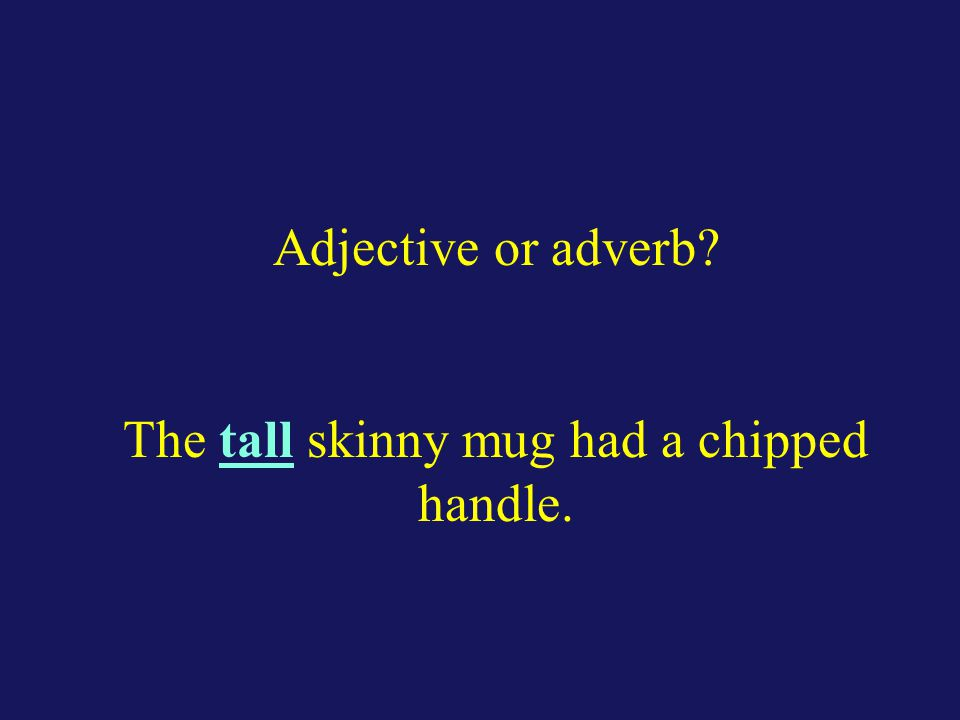 Adjective or adverb? The tall skinny mug had a chipped handle.