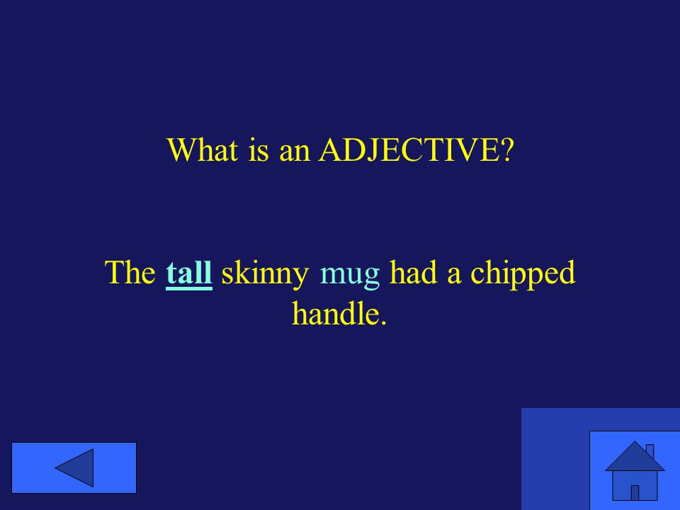 What is an ADJECTIVE? The tall skinny mug had a chipped handle.