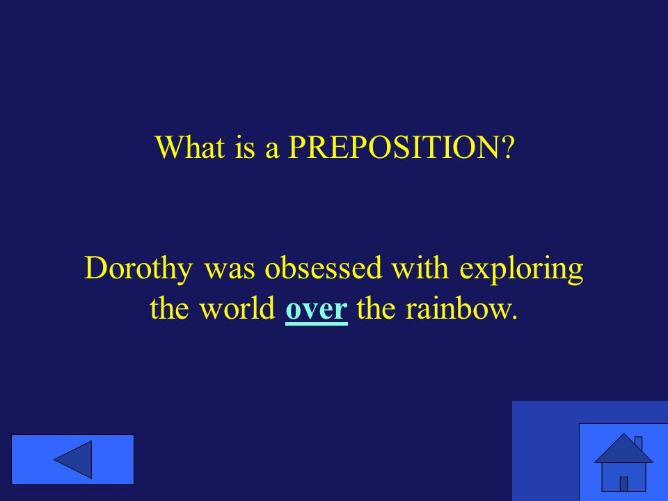 What is a PREPOSITION Dorothy was obsessed with exploring the world over the rainbow.