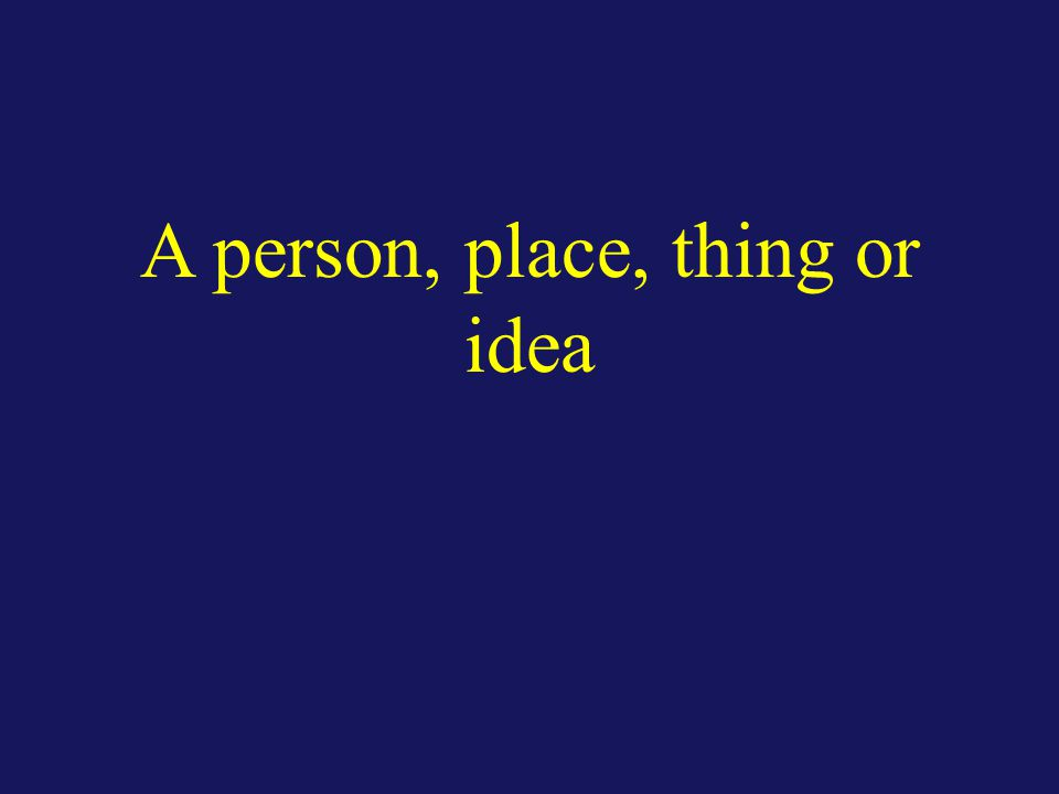A person, place, thing or idea