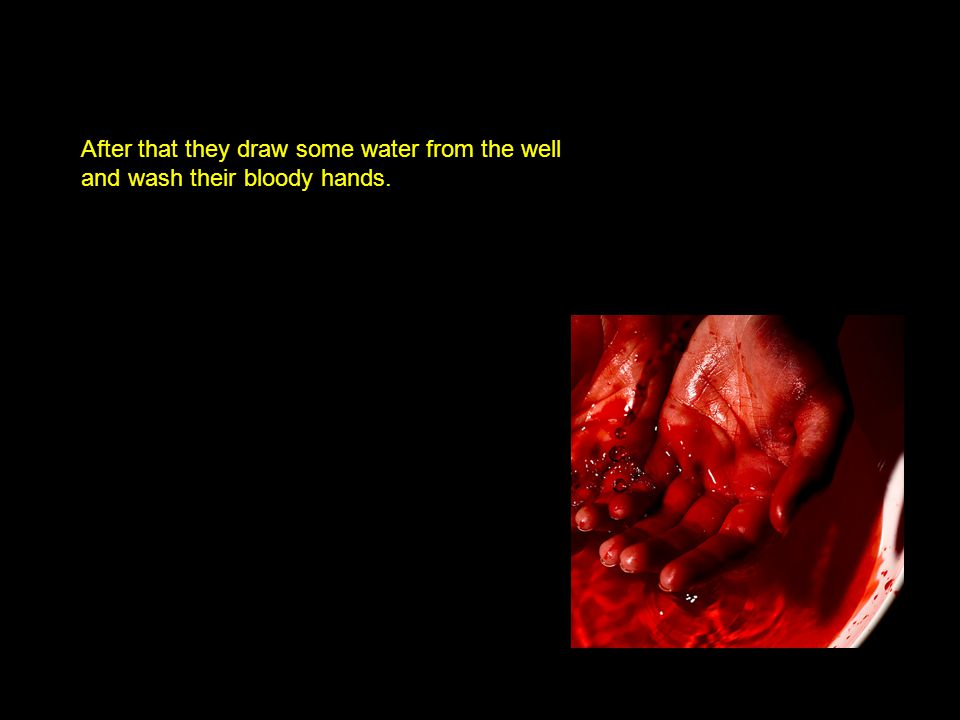 After that they draw some water from the well and wash their bloody hands.