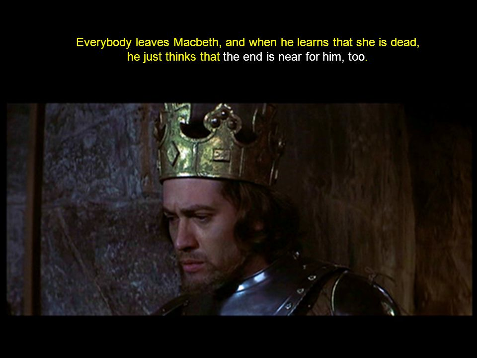 Everybody leaves Macbeth, and when he learns that she is dead, he just thinks that the end is near for him, too.