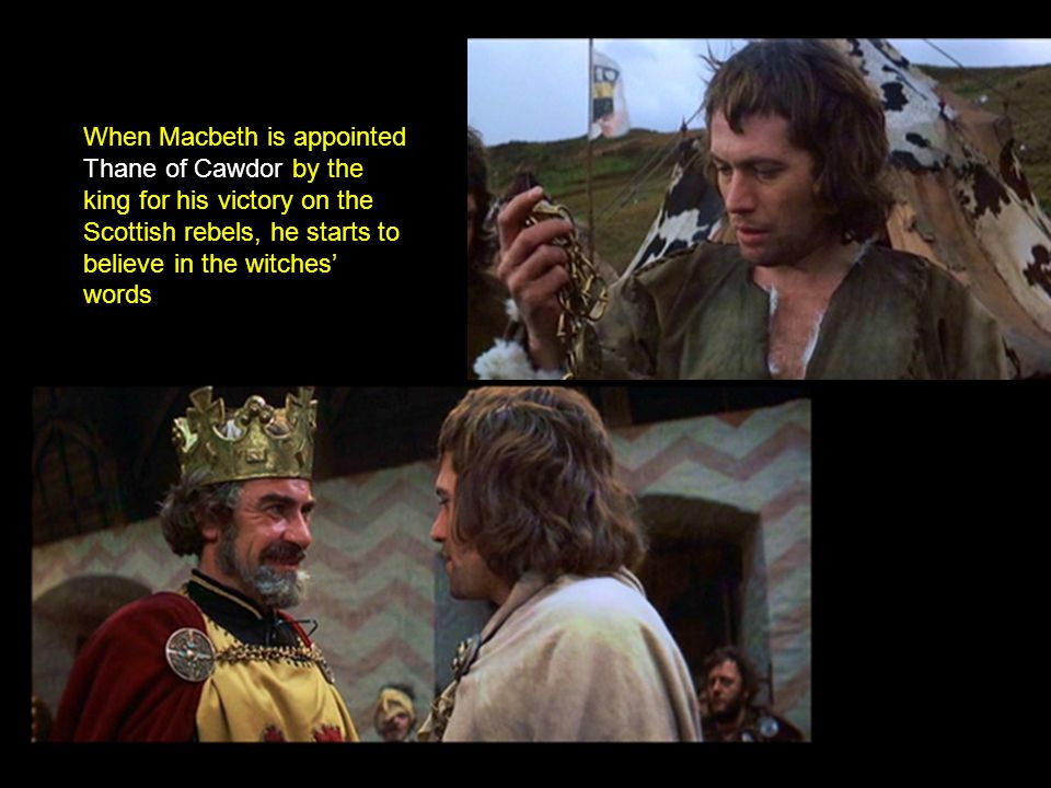 When Macbeth is appointed Thane of Cawdor by the king for his victory on the Scottish rebels, he starts to believe in the witches' words