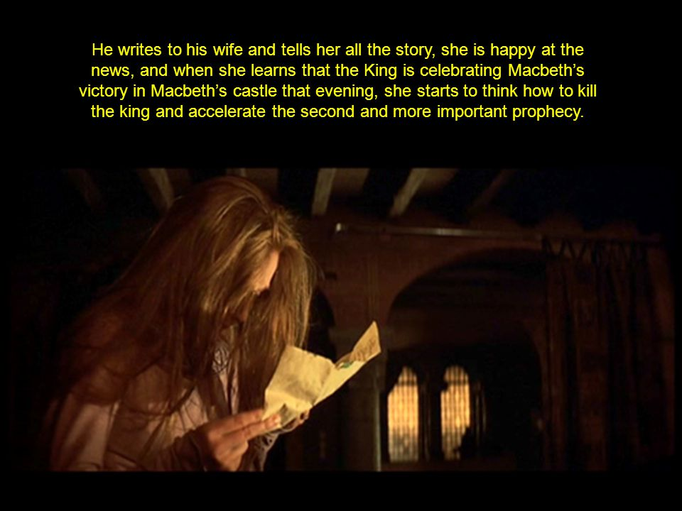 He writes to his wife and tells her all the story, she is happy at the news, and when she learns that the King is celebrating Macbeth's victory in Macbeth's castle that evening, she starts to think how to kill the king and accelerate the second and more important prophecy.