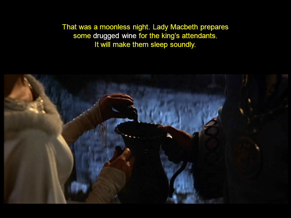 That was a moonless night. Lady Macbeth prepares some drugged wine for the king's attendants.